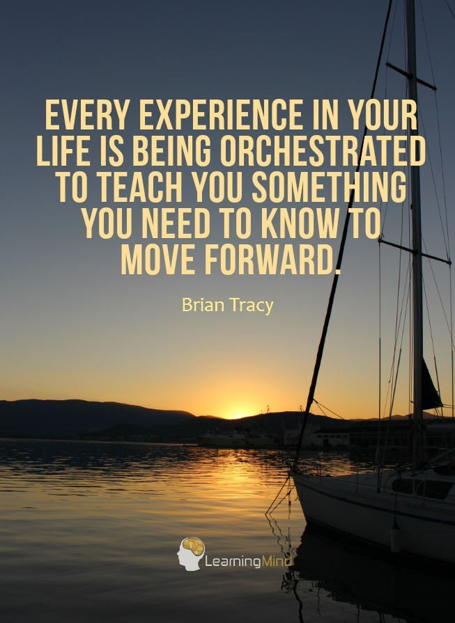 Every experience is your life is being orchestrated to teach you something you need to know to move forward.