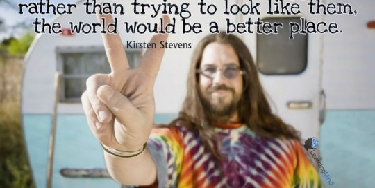 If more people acted like hippies rather than trying to look like them, the world would be a better place.