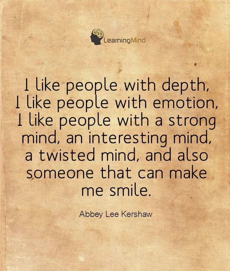 I like people with depth, I like people with emotion, like people with a strong mind, an interesting mind, a twisted mind, and also someone that can make me smile.