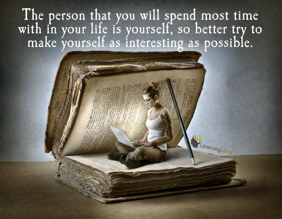The person that you will spend most time with in your life is yourself, so better try to make yourself as interesting as possible.