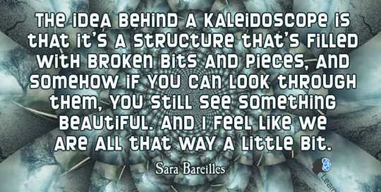 The idea behind a kaleidoscope is that it's a structure that's filled with broken bits and pieces, and somehow if you can look through them, you still see something beautiful and I feel like we are all that way a little bit.