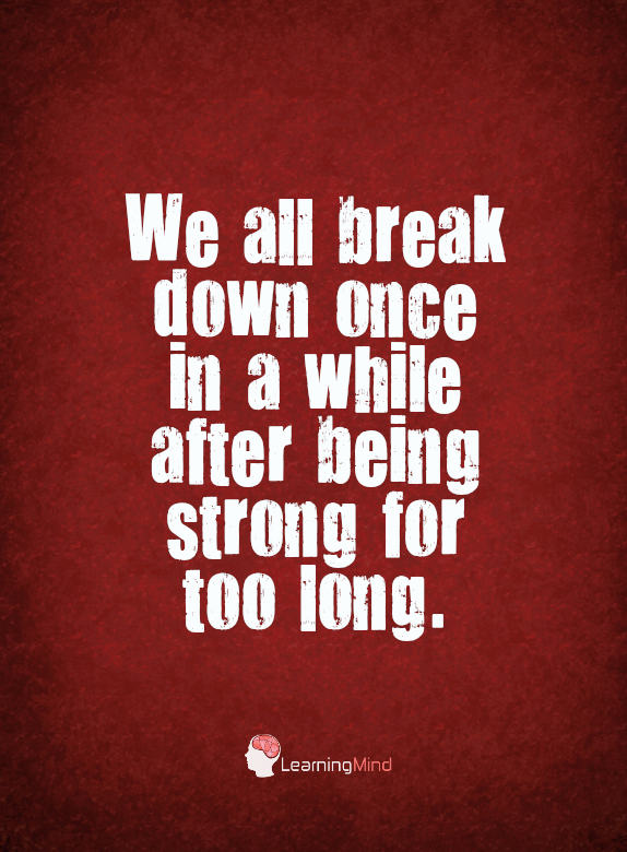 We all break down once in a while after being strong for too long.