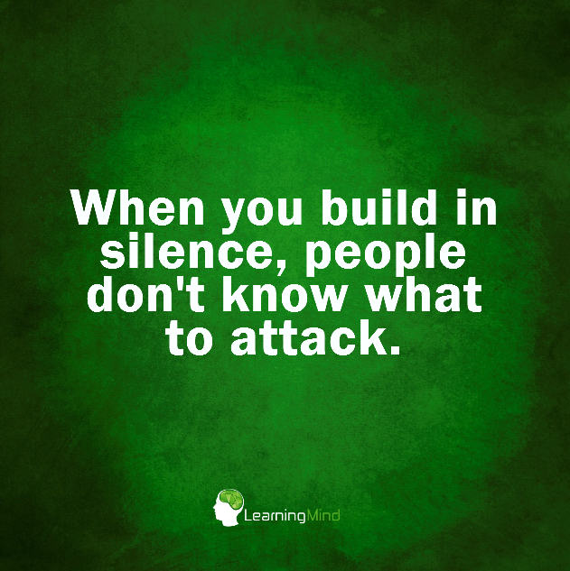 When you build in silence, people don't know what to attack.