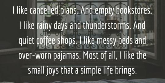 I like cancelled plans. And empty bookstores. I like rainy days and thunderstorms. And quiet coffee shops. I like messy beds and over-worn pajamas. Most of all, I like the small joys that a simple life brings.