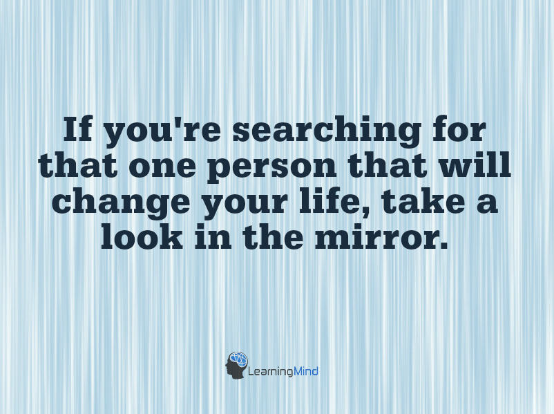 If you're searching for that one person who will change your life...take a look in the mirror.