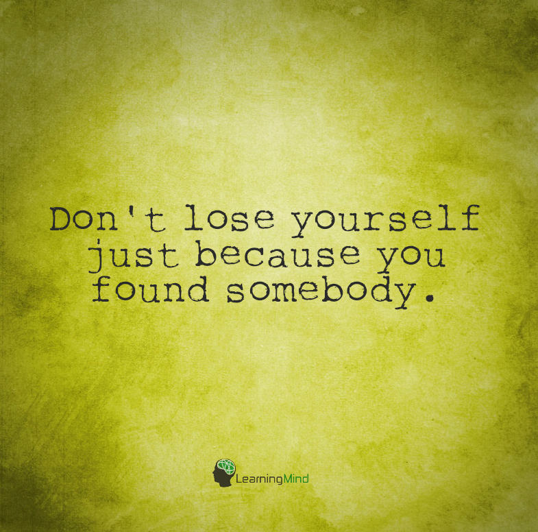 Don't lose yourself just because you found somebody.
