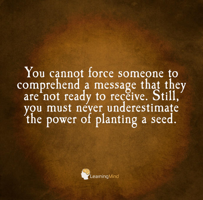 You cannot force someone to comprehend a message that they are not ready to receive. Still, you must never underestimate the power of planting a seed