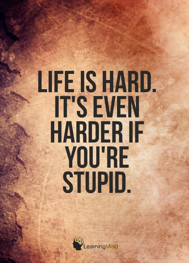 Life is hard. It's even harder when you're stupid.