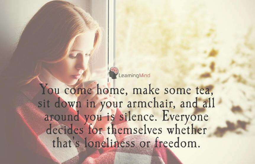 You come home, make some tea, sit down in your armchair, and all around you is silence. Everyone decides for themselves whether that's loneliness or freedom.