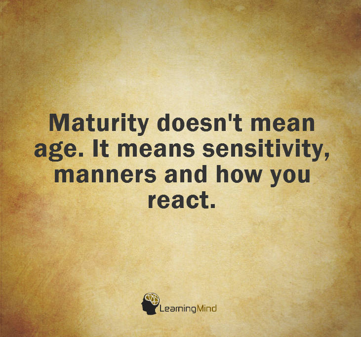 Maturity doesn't mean age. It means sensitivity, manners and how you react.