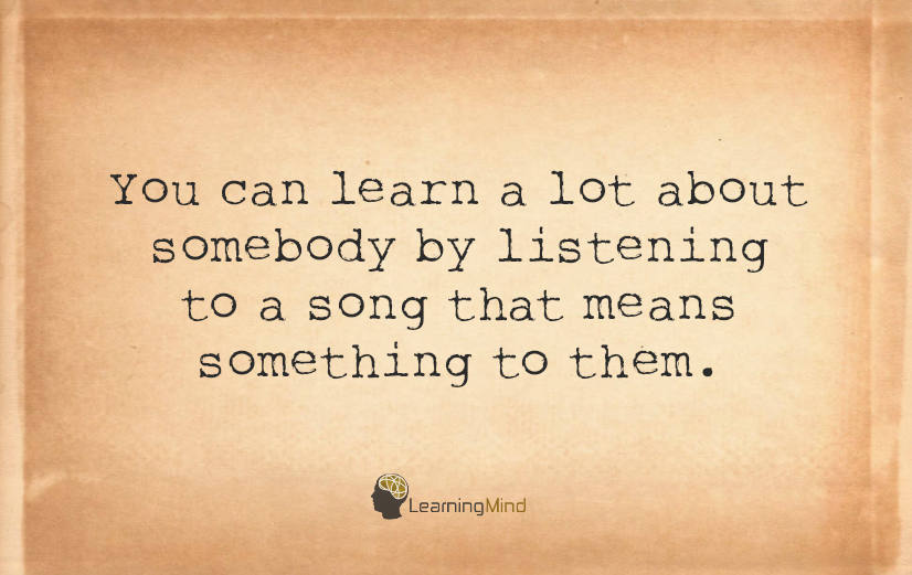You can learn a lot about somebody by listening to a song that means something to them.