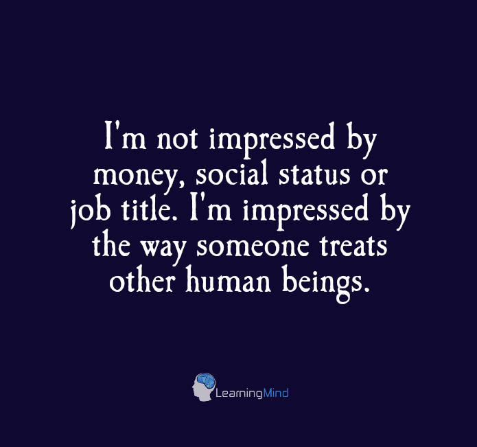 I am not impressed by money, social status or job title. I'm impressed by the way someone treats other human beings.