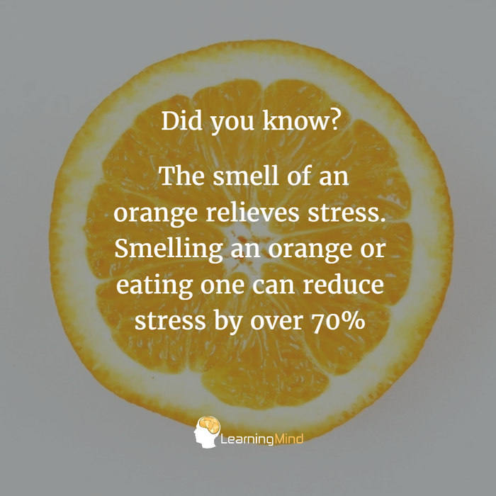 The smell of an orange relieves stress. Smelling an orange or eating one can reduce stress by over 70%.