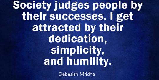 Society judges people by their successes. I get attracted by their dedication, simplicity, and humility.