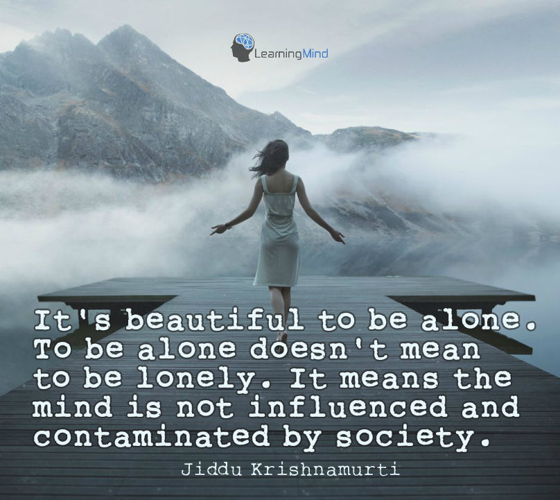 It's beautiful to be alone. To be alone does not mean to be lonely. It means the mind is not influenced and contamined by society.