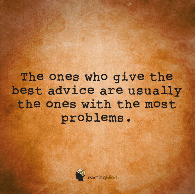 The ones who give the best advice are usually the ones with the most problems