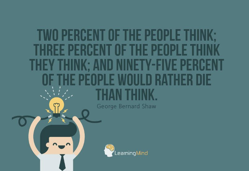 Two percent of the people think; three percent of the people think they think; and ninety-five percent of the people would rather die than think