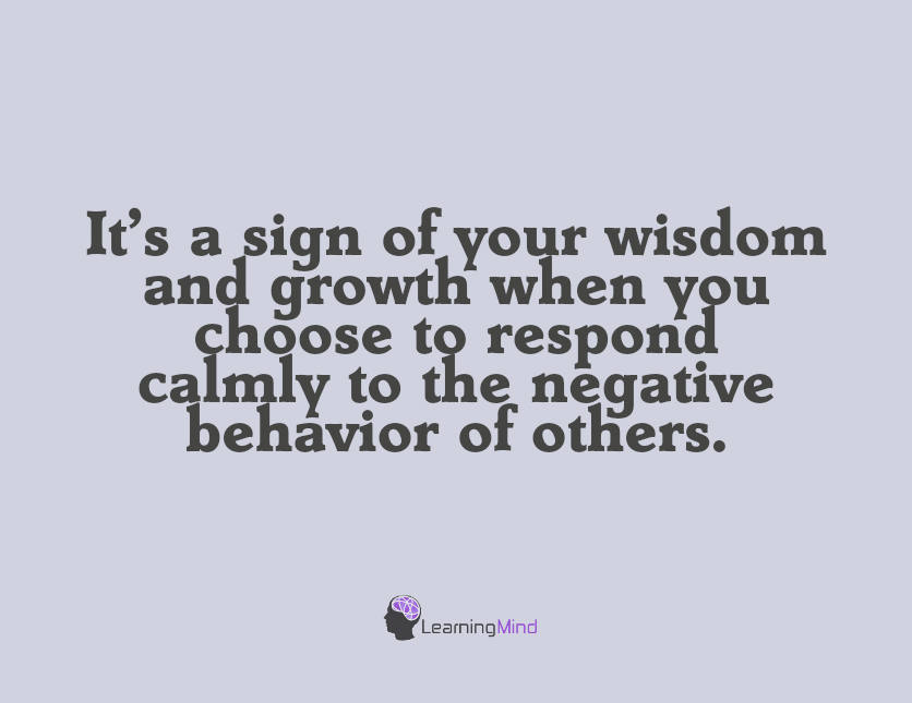 It's a sign of your wisdom and growth when you choose to respond calmly to the negative behavior of others.