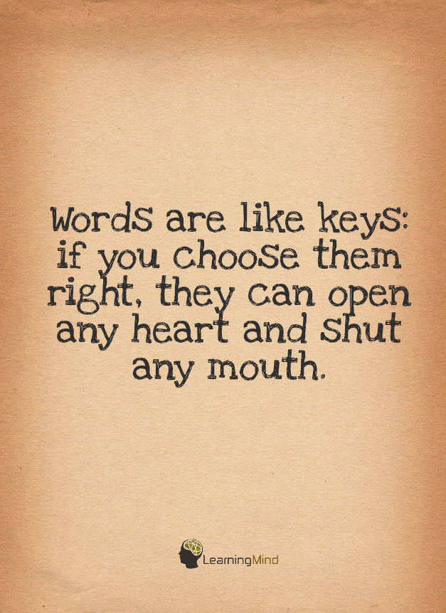 Words are like keys. If you choose them right, they can open any heart and shut any mouth.