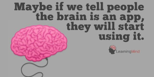 Maybe if we tell people the brain is an app, they'll start using it.