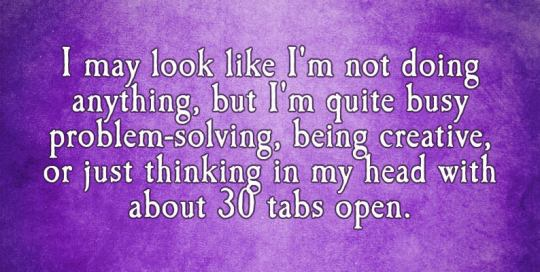 I may look like I'm not doing anything, but I'm quite busy problem-solving, being creative, or just thinking in my head with about 30 tabs open