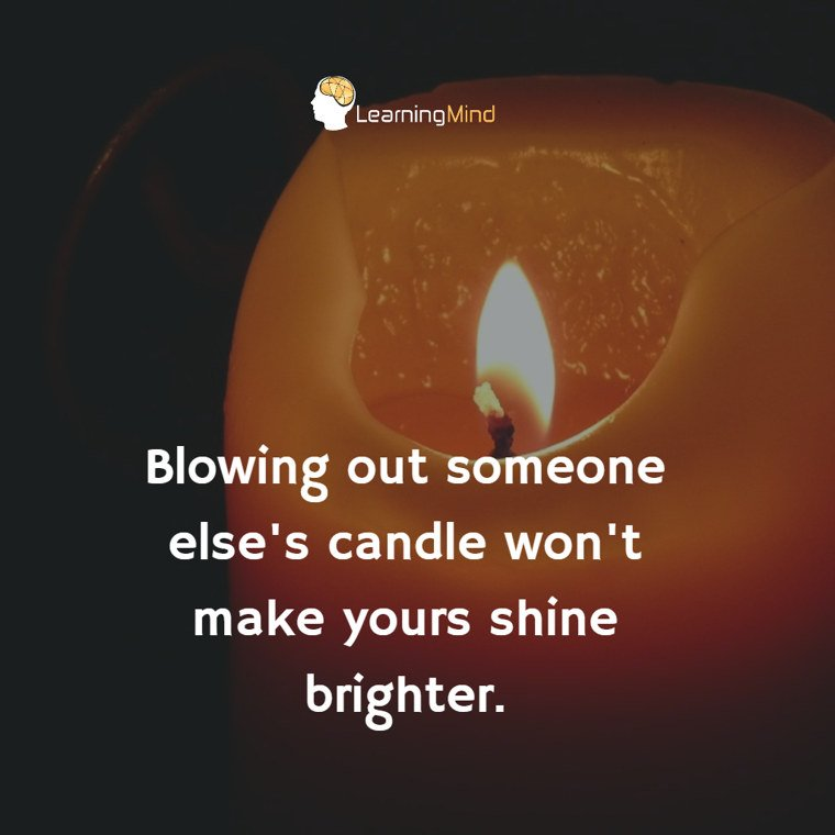 Blowing out someone else's candle won't make yours shine brighter