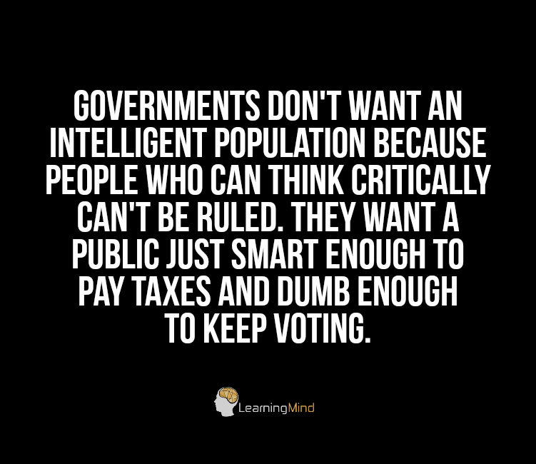 Governments don't want an intelligent population because people who can think critically can't be ruled. They want a public just smart enough to pay taxes and dumb enough to keep voting.