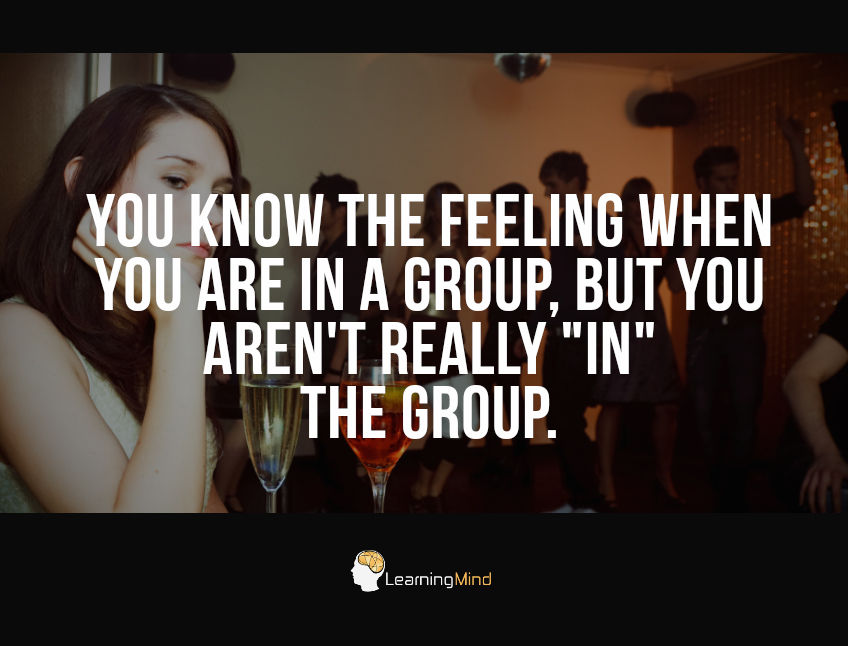 "You know the feeling when you are in a group, but you aren't really ""in"" the group."