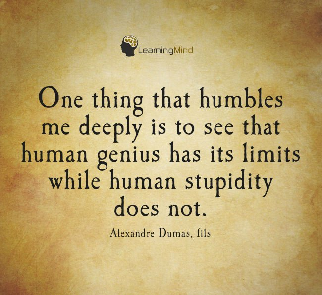One thing that humbles me deeply is to see that human genius has its limits while human stupidity does not.