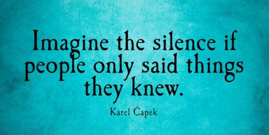 Imagine the silence if people only said things they knew.