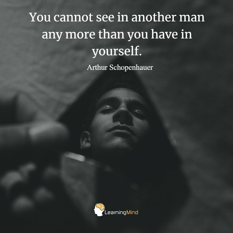 You cannot see in another man any more than you have in yourself