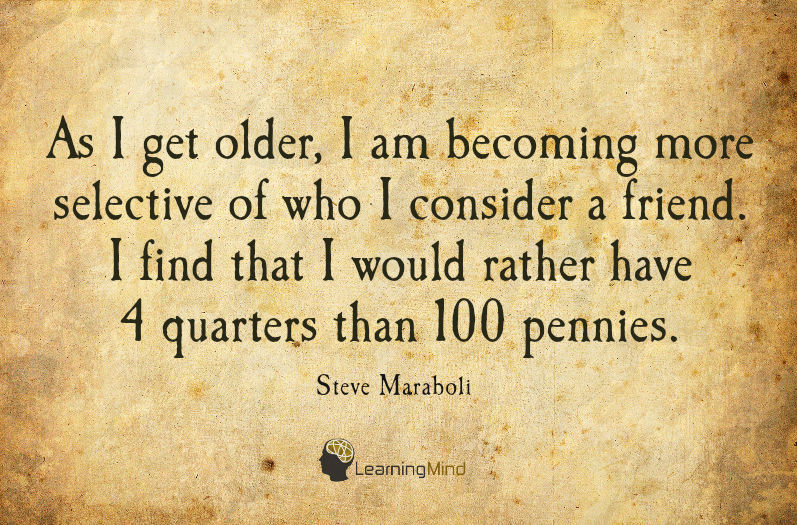 As I get older, I am becoming more selective of who I consider a friend. I find that I would rather have 4 quarters than 100 pennies.