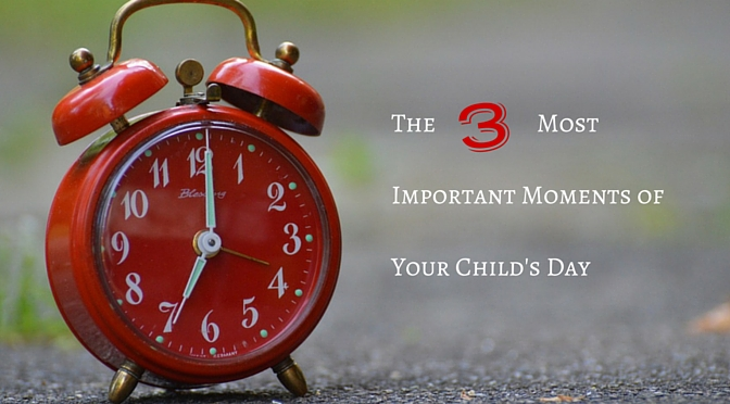 The Three Most Important Moments of Your Child's Day