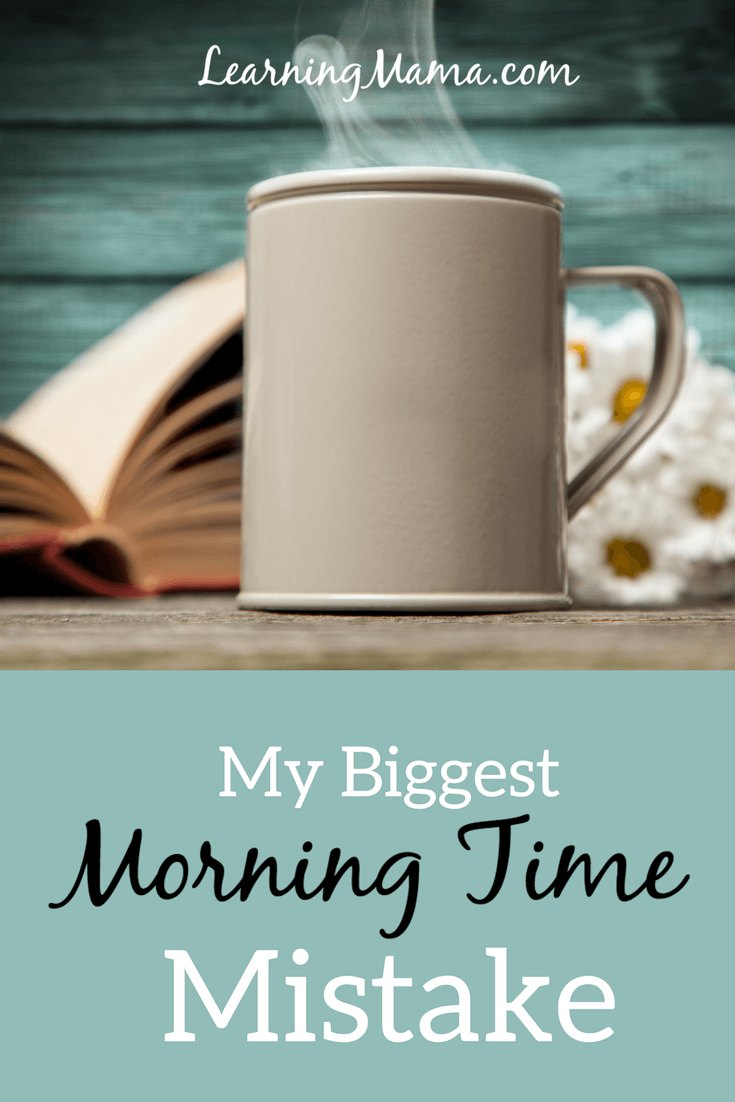 My Biggest Morning Time Mistake - Even though we love Morning Time, even though we've been doing it for years,  and even though I'm convinced that it's an important part of our homeschool day, I slipped up.