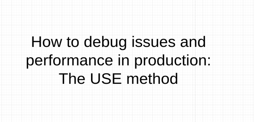 How to debug issues and performance in production: The USE method