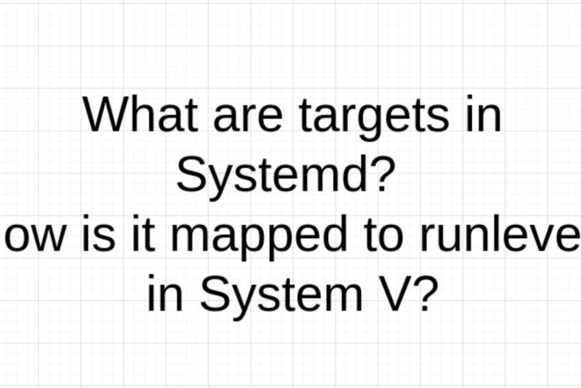 What are targets in Systemd? How is it mapped to runlevels in System V?