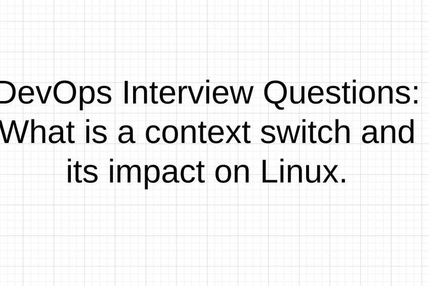 DevOps Interview Questions: What is a context switch and its impact on Linux.