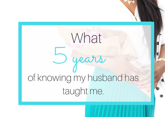 What 5 years of knowing my husband has taught me: 4 lessons of love.
