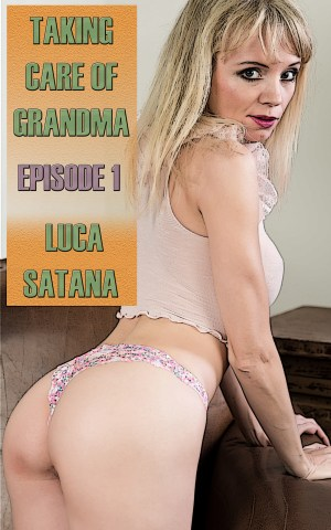 Taking Care Of Grandma Erotic Ebook Series by Luca Satana Incest Erotica by Luca Satana Legion Of Filth