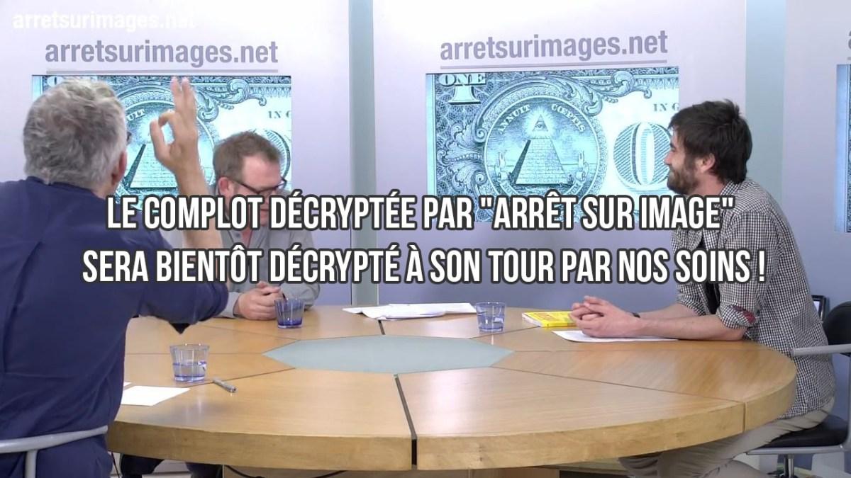 Le complot décrypté par «Arrêt sur image» sera bientôt décrypté, à son tour, par nos soins !