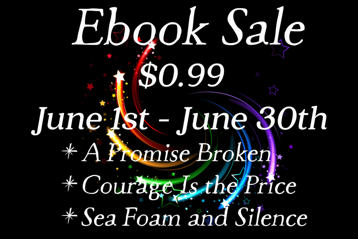 Ebook Sale: $0.99 ebooks at all retailers from June 1st to June 30th. Titles on sale are: A Promise Broken, Courage Is the Price, and Sea Foam and Silence.