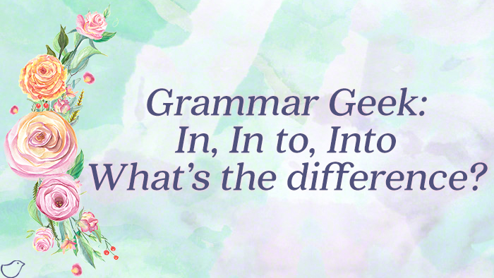 Grammar Geek: In, In to, Into - What's the difference?