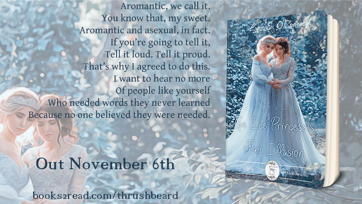 """The Ice Princess's Fair Illusion Coming November 6th. """"Aromantic, we call it. You know that, my sweet. Aromantic and asexual, in fact. If you're going to tell it, tell it loud. Tell it proud. That's why I agreed to do this. I want to hear no more of people like yourself who needed words they never learned because no one believed they were needed."""" Preorder now: https://www.books2read.com/thrushbeard"""