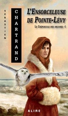 Le Crépuscule des arcanes, tome 1 : L'Ensorceleuse de Pointe-Lévy de Sébastien Chartrand
