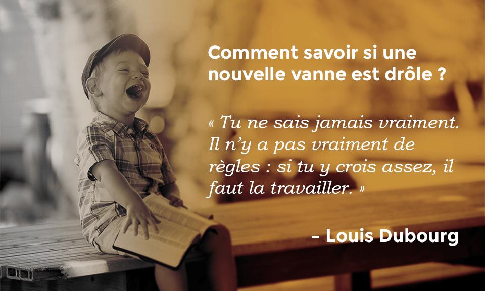 Citation de Louis Dubourg : Comment savoir si une nouvelle vanne est drôle ? « Tu ne sais jamais vraiment. Il n'y a pas vraiment de règles : si tu y crois assez, il faut le travailler. »