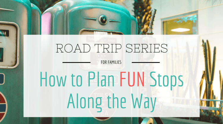 Road Trip Series: Part 2 – How to Plan Fun Stops Along the Way