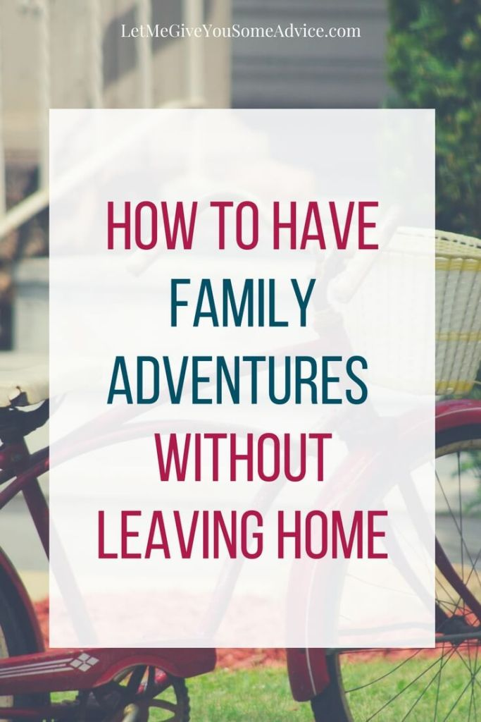 How to Have Family Adventures Without Leaving Home From Let Me Give You Some Advice
