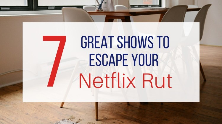 7 Great Shows to Escape your Netflix Rut