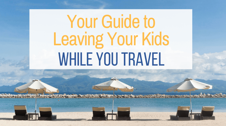 A Guide to Leaving Your Kids While You Travel