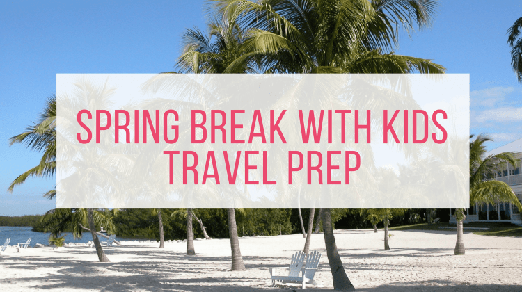 Spring Break Travel with Kids: 5 Big Ways to Prep for Success